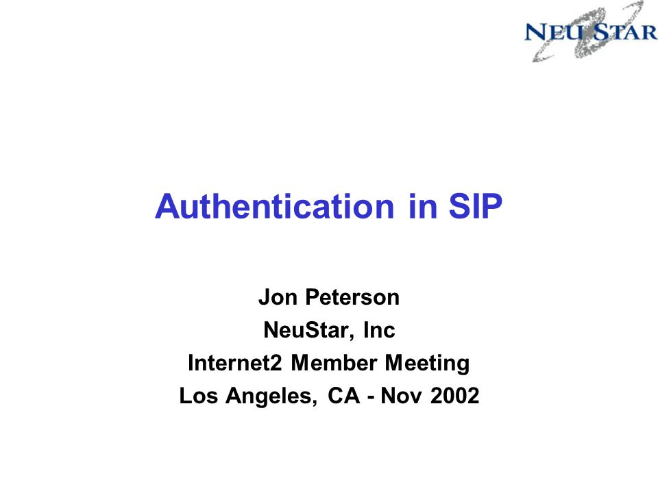 Authentication in SIP Jon Peterson NeuStar, Inc Internet2 Member Meeting Los Angeles, CA - Nov 2002