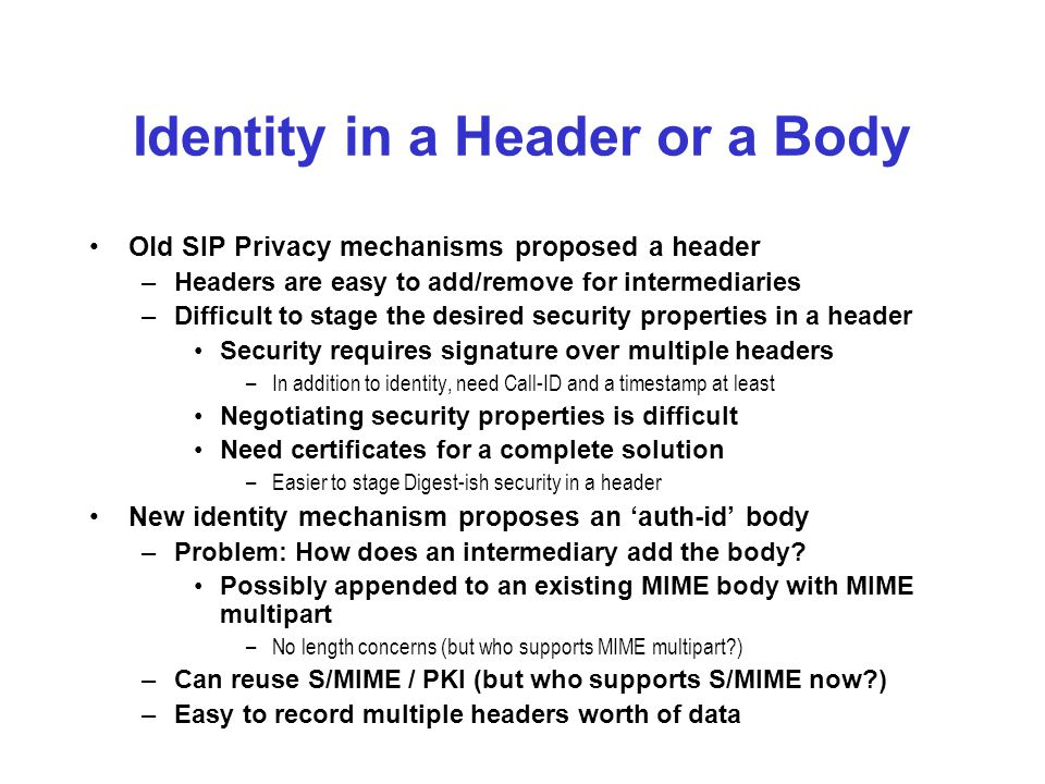 Identity in a Header or a Body Old SIP Privacy mechanisms proposed a header –Headers are easy to add/remove for intermediaries –Difficult to stage the desired security properties in a header Security requires signature over multiple headers –In addition to identity, need Call-ID and a timestamp at least Negotiating security properties is difficult Need certificates for a complete solution –Easier to stage Digest-ish security in a header New identity mechanism proposes an 'auth-id' body –Problem: How does an intermediary add the body.