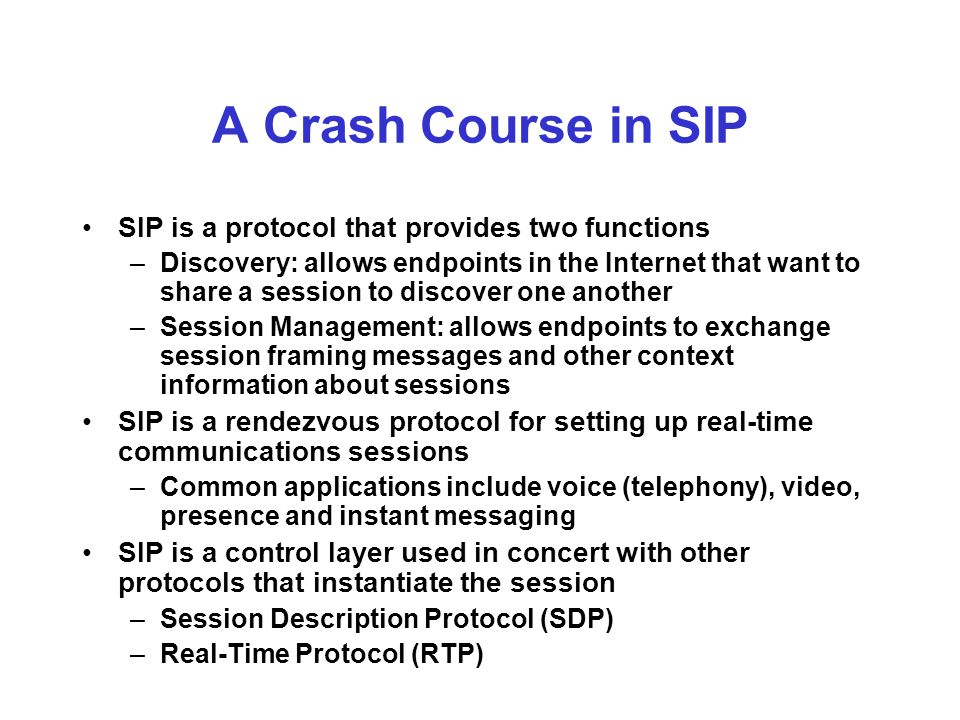 SIP Technology SIP was designed in the IETF, current specification is RFC3261 SIP builds heavily on SMTP and HTTP –SIP carries MIME bodies, like SMTP, and has concepts of user agents and 'relays' (SIP proxy servers) MIME is end-to-end in SIP –Uses the To, From, Subject-style headers from SMTP –Supports HTTP-style authentication, response codes (like 404), Request-URI, DNS SRV records Request-URI is hop-by-hop Frequently SIP carries SDP as a MIME body in requests and responses that initiate a dialog Has a concept of registration – a user agent registers itself as a place where a user is available to receive requests –Highly dynamic and scalable