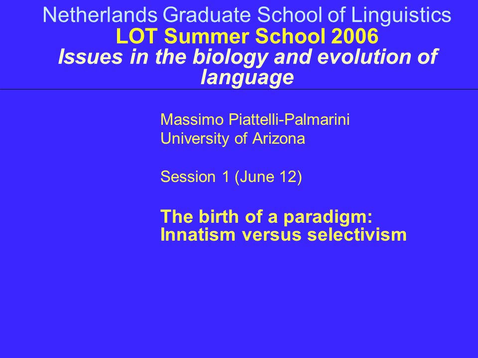 Netherlands Graduate School of Linguistics LOT Summer School 2006 Issues in the biology and evolution of language Massimo Piattelli-Palmarini Universi