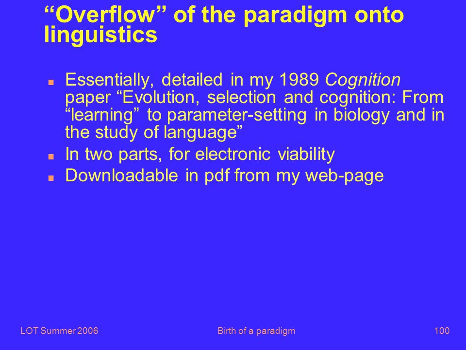 "LOT Summer 2006Birth of a paradigm100 ""Overflow"" of the paradigm onto linguistics n Essentially, detailed in my 1989 Cognition paper ""Evolution, selec"