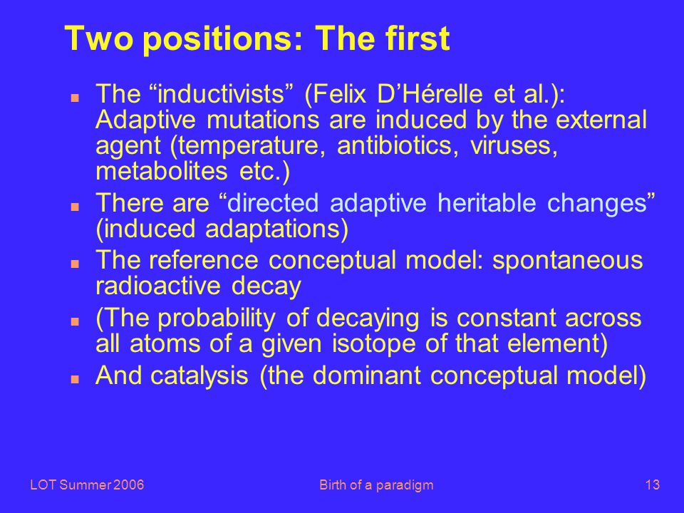 "LOT Summer 2006Birth of a paradigm13 Two positions: The first n The ""inductivists"" (Felix D'Hérelle et al.): Adaptive mutations are induced by the ext"
