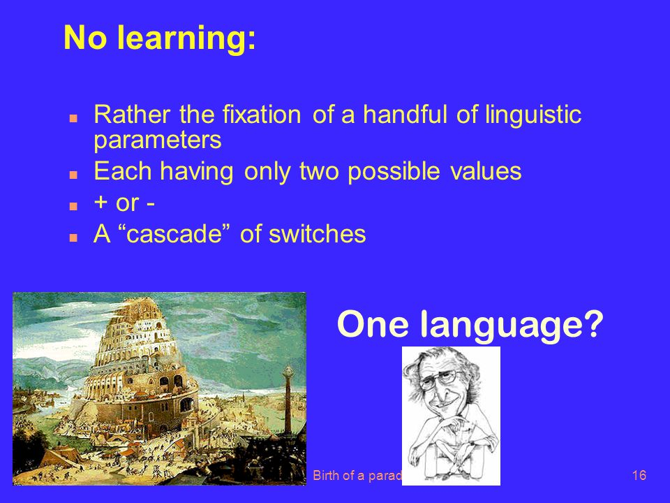 LOT Summer 2006Birth of a paradigm16 No learning: n Rather the fixation of a handful of linguistic parameters n Each having only two possible values n