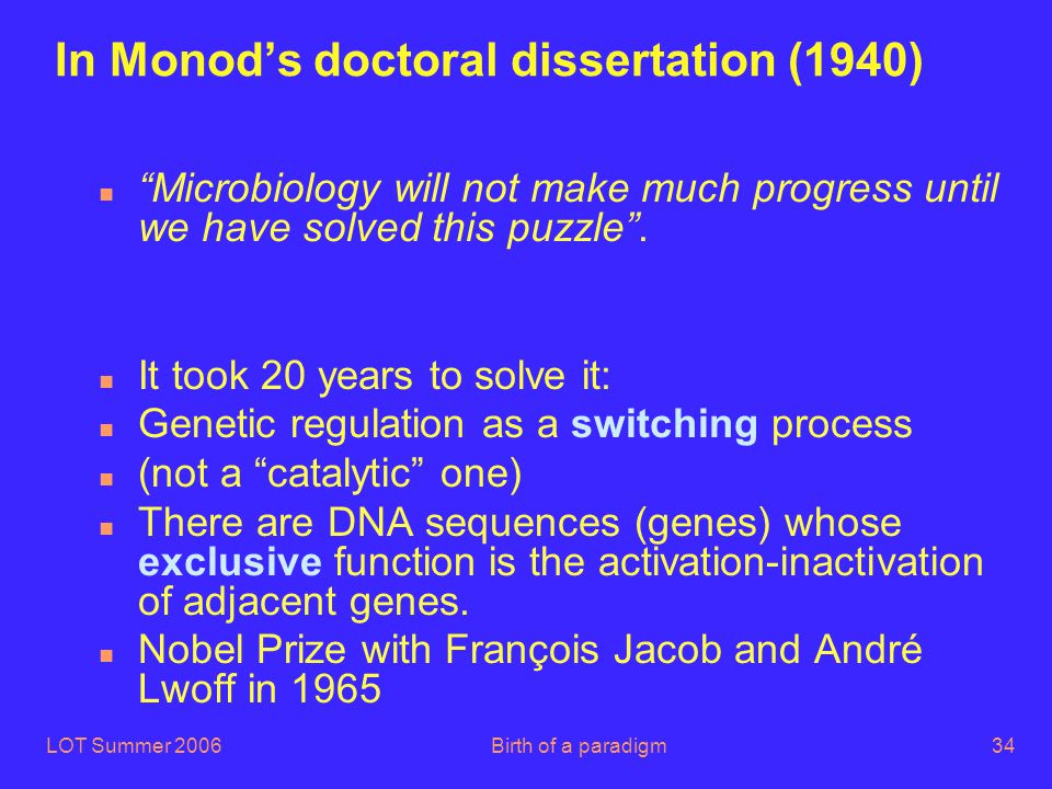 "LOT Summer 2006Birth of a paradigm34 In Monod's doctoral dissertation (1940) n ""Microbiology will not make much progress until we have solved this puz"