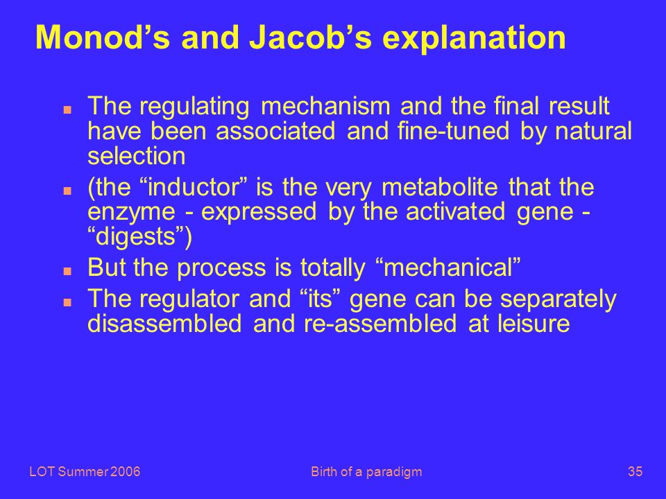 LOT Summer 2006Birth of a paradigm35 Monod's and Jacob's explanation n The regulating mechanism and the final result have been associated and fine-tun