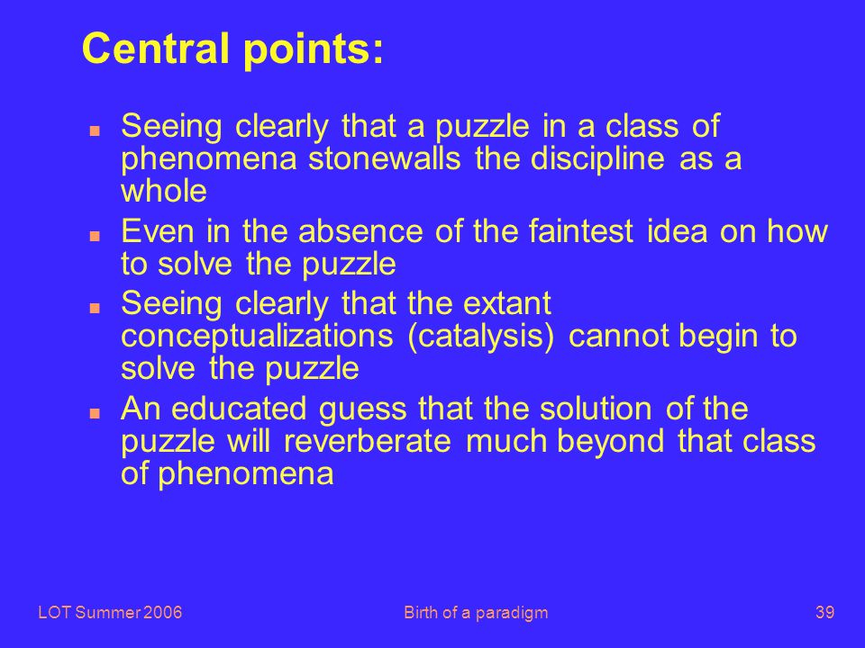LOT Summer 2006Birth of a paradigm39 Central points: n Seeing clearly that a puzzle in a class of phenomena stonewalls the discipline as a whole n Eve