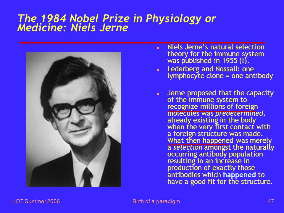 LOT Summer 2006Birth of a paradigm47 The 1984 Nobel Prize in Physiology or Medicine: Niels Jerne n Niels Jerne's natural selection theory for the immu