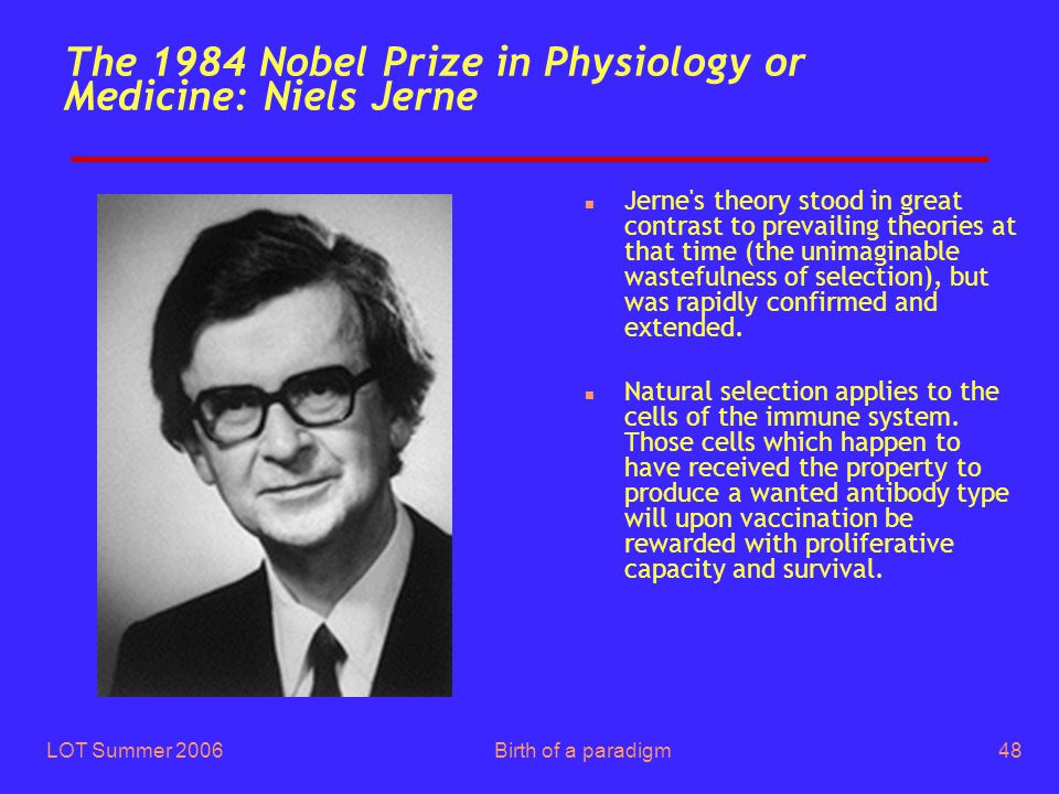 LOT Summer 2006Birth of a paradigm48 The 1984 Nobel Prize in Physiology or Medicine: Niels Jerne n Jerne's theory stood in great contrast to prevailin