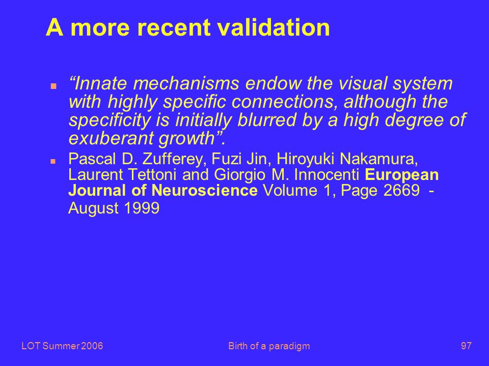 "LOT Summer 2006Birth of a paradigm97 A more recent validation ""Innate mechanisms endow the visual system with highly specific connections, although th"