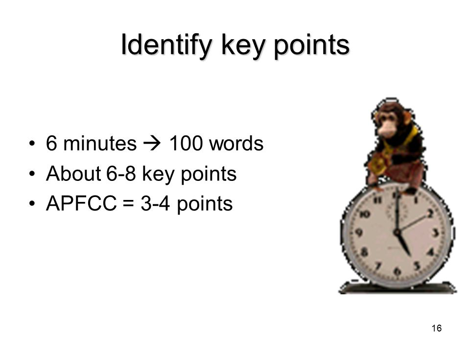 16 Identify key points 6 minutes  100 words About 6-8 key points APFCC = 3-4 points