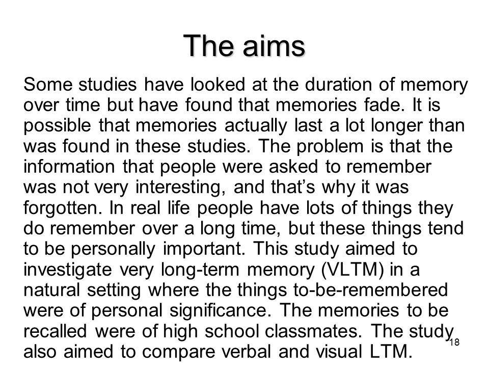 18 The aims Some studies have looked at the duration of memory over time but have found that memories fade.