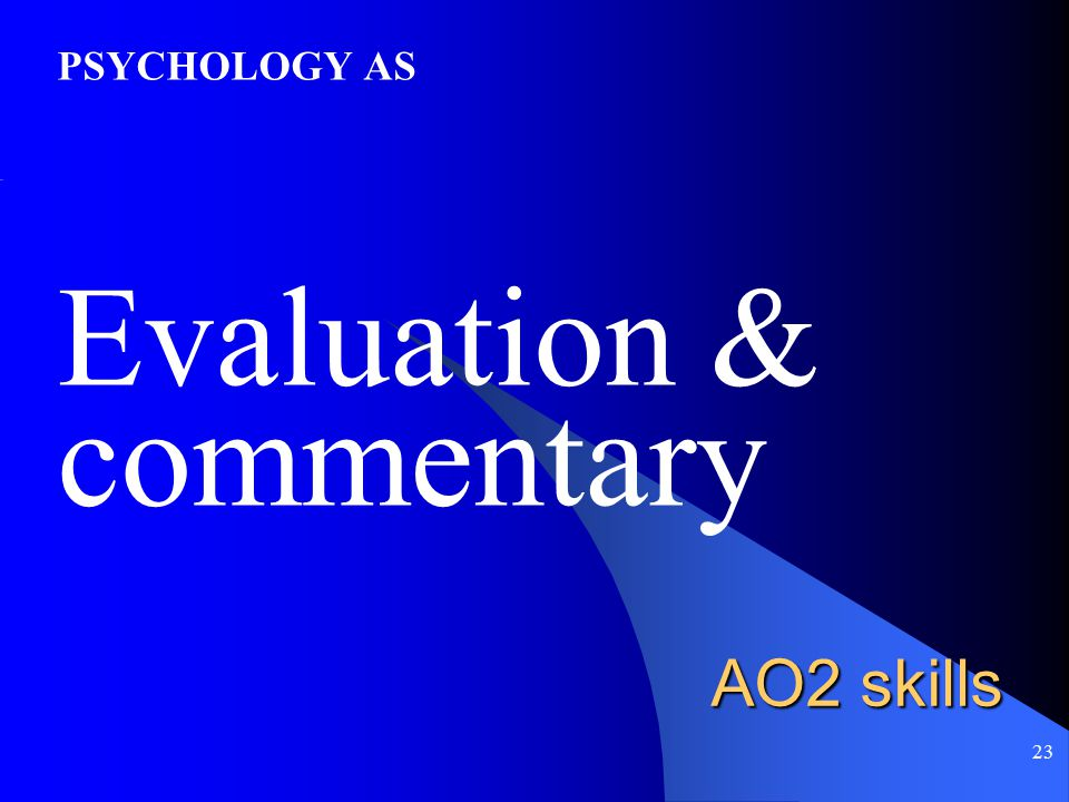 23 AO2 skills PSYCHOLOGY AS Evaluation & commentary