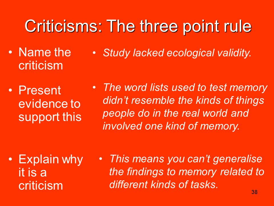 38 Criticisms: The three point rule Name the criticism Present evidence to support this Explain why it is a criticism Study lacked ecological validity.