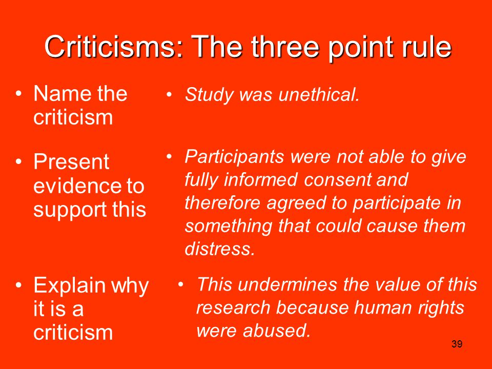 39 Criticisms: The three point rule Name the criticism Present evidence to support this Explain why it is a criticism Study was unethical.