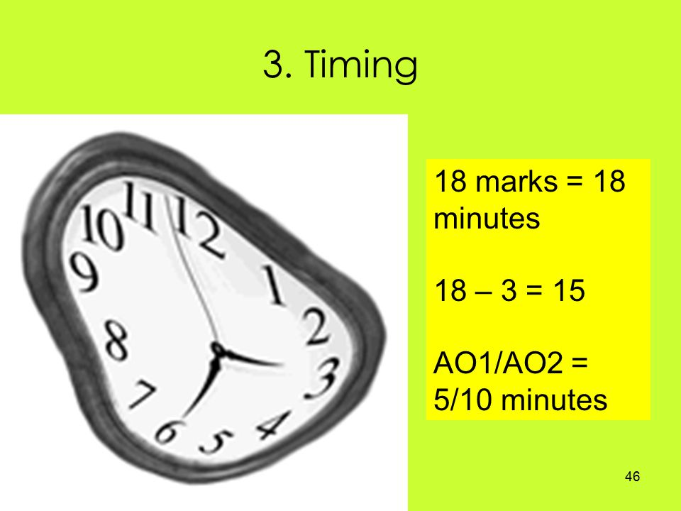 46 3. Timing 18 marks = 18 minutes 18 – 3 = 15 AO1/AO2 = 5/10 minutes
