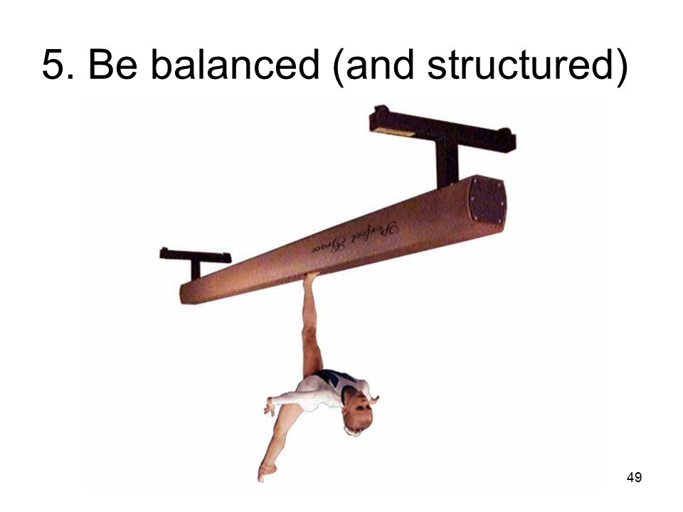 49 5. Be balanced (and structured)
