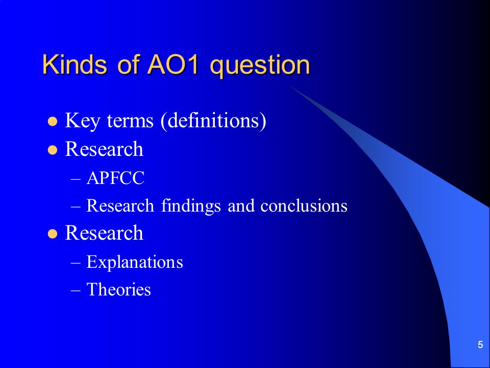 5 Kinds of AO1 question Key terms (definitions) Research –APFCC –Research findings and conclusions Research –Explanations –Theories