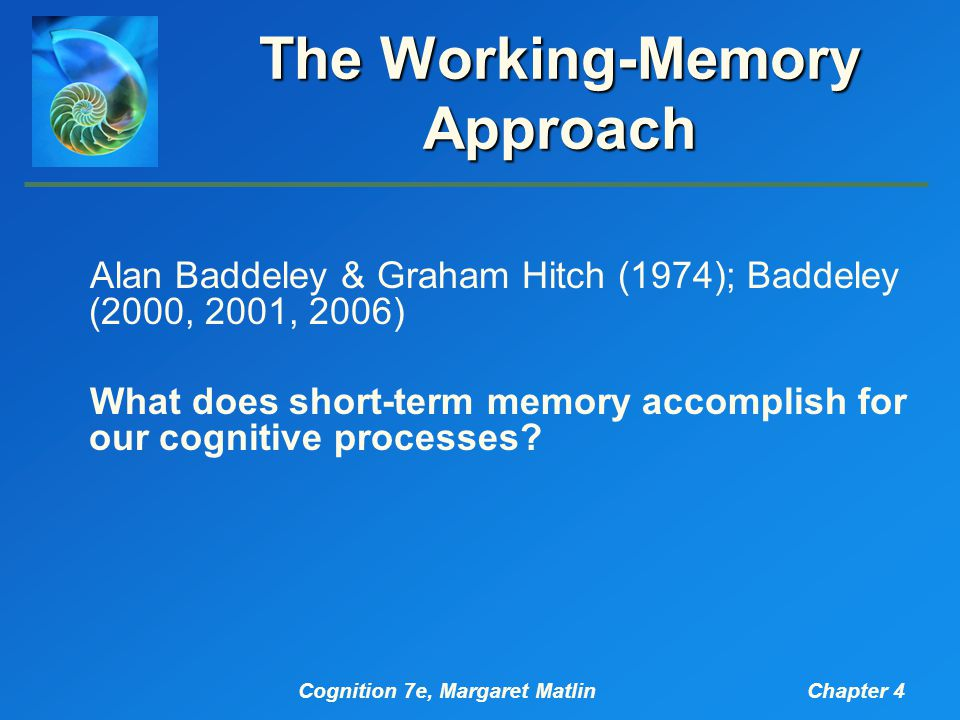 Cognition 7e, Margaret MatlinChapter 4 The Working-Memory Approach Alan Baddeley & Graham Hitch (1974); Baddeley (2000, 2001, 2006) What does short-term memory accomplish for our cognitive processes