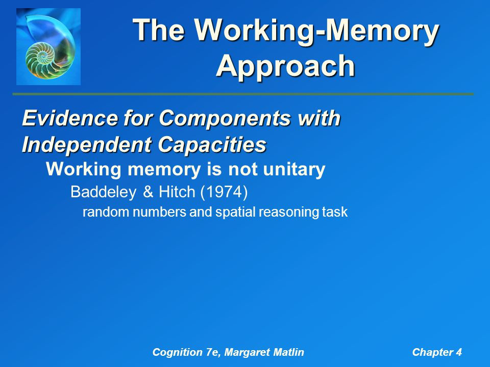 Cognition 7e, Margaret MatlinChapter 4 The Working-Memory Approach Evidence for Components with Independent Capacities Working memory is not unitary Baddeley & Hitch (1974) random numbers and spatial reasoning task