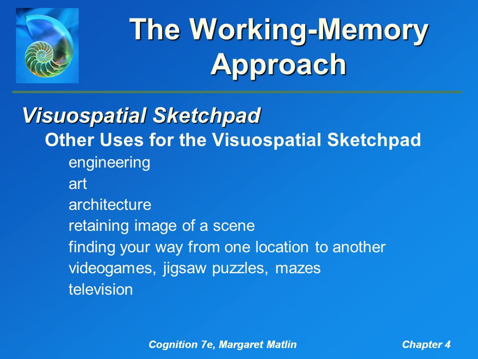 Cognition 7e, Margaret MatlinChapter 4 The Working-Memory Approach Visuospatial Sketchpad Other Uses for the Visuospatial Sketchpad engineering art architecture retaining image of a scene finding your way from one location to another videogames, jigsaw puzzles, mazes television