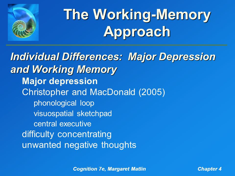 Cognition 7e, Margaret MatlinChapter 4 The Working-Memory Approach Individual Differences: Major Depression and Working Memory Major depression Christopher and MacDonald (2005) phonological loop visuospatial sketchpad central executive difficulty concentrating unwanted negative thoughts