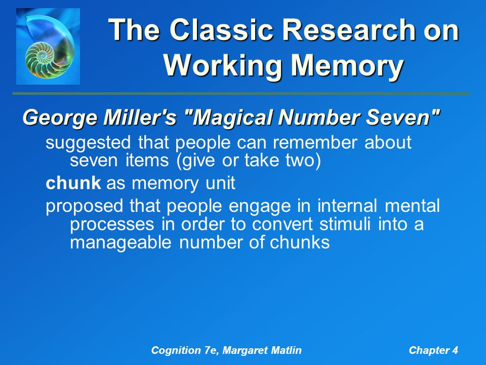 Cognition 7e, Margaret MatlinChapter 4 The Classic Research on Working Memory Other Early Research on Short-Term- Memory Capacity The Brown/Peterson & Peterson Technique material held in memory for less than a minute is frequently forgotten remember three items; count backwards by threes rehearsal