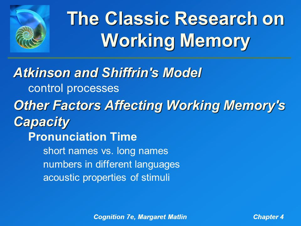Cognition 7e, Margaret MatlinChapter 4 The Classic Research on Working Memory Atkinson and Shiffrin s Model control processes Other Factors Affecting Working Memory s Capacity Pronunciation Time short names vs.