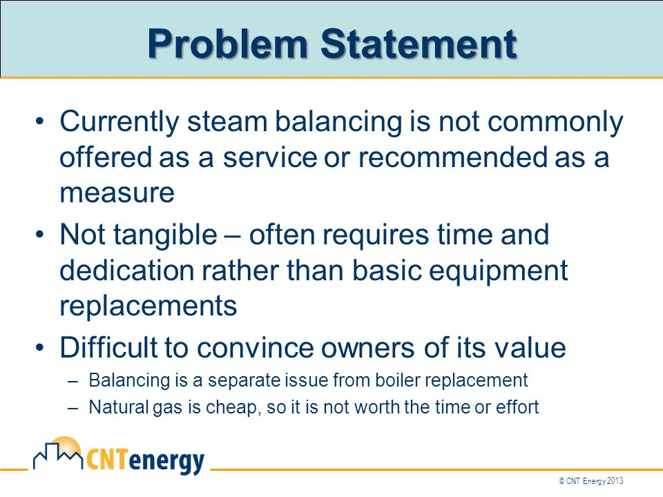 Problem Statement Currently steam balancing is not commonly offered as a service or recommended as a measure Not tangible – often requires time and dedication rather than basic equipment replacements Difficult to convince owners of its value –Balancing is a separate issue from boiler replacement –Natural gas is cheap, so it is not worth the time or effort