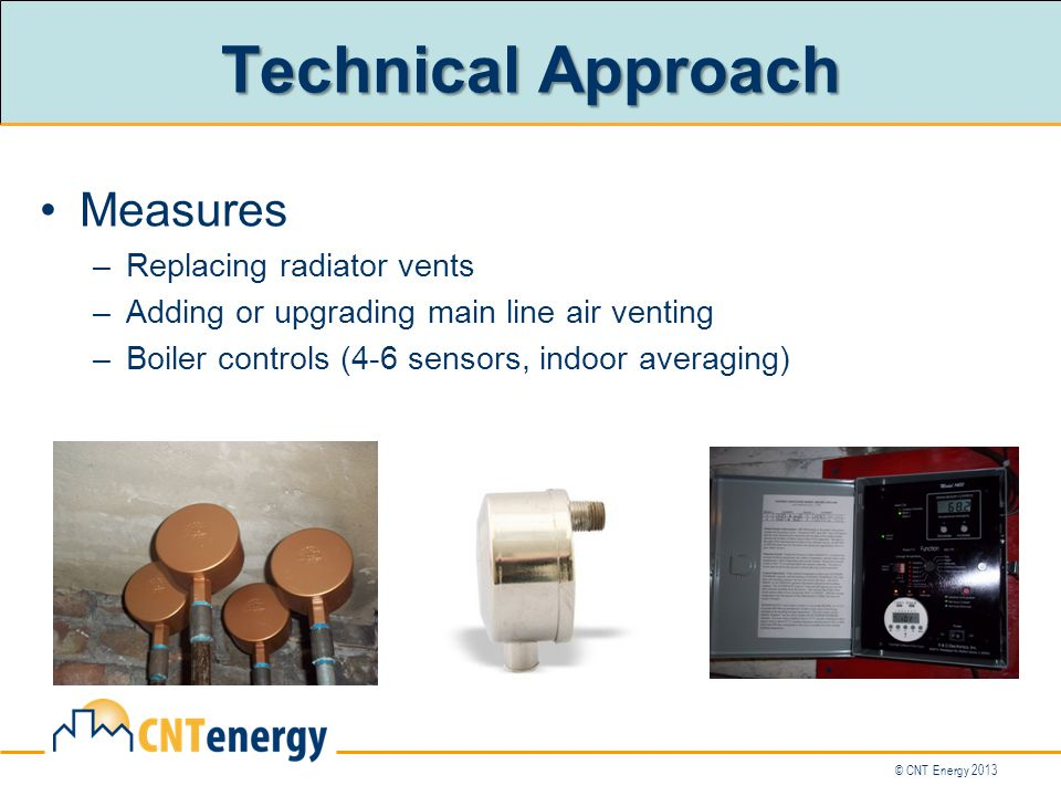 © CNT Energy 2013 Technical Approach Measures –Replacing radiator vents –Adding or upgrading main line air venting –Boiler controls (4-6 sensors, indoor averaging)