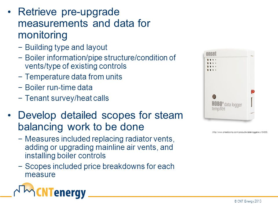 Retrieve pre-upgrade measurements and data for monitoring −Building type and layout −Boiler information/pipe structure/condition of vents/type of existing controls −Temperature data from units −Boiler run-time data −Tenant survey/heat calls Develop detailed scopes for steam balancing work to be done −Measures included replacing radiator vents, adding or upgrading mainline air vents, and installing boiler controls −Scopes included price breakdowns for each measure (http://www.onsetcomp.com/products/data-loggers/u10-003)