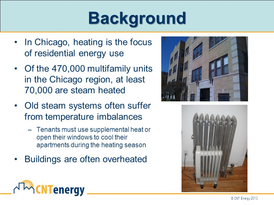 © CNT Energy 2013 In Chicago, heating is the focus of residential energy use Of the 470,000 multifamily units in the Chicago region, at least 70,000 are steam heated Old steam systems often suffer from temperature imbalances –Tenants must use supplemental heat or open their windows to cool their apartments during the heating season Buildings are often overheated Background