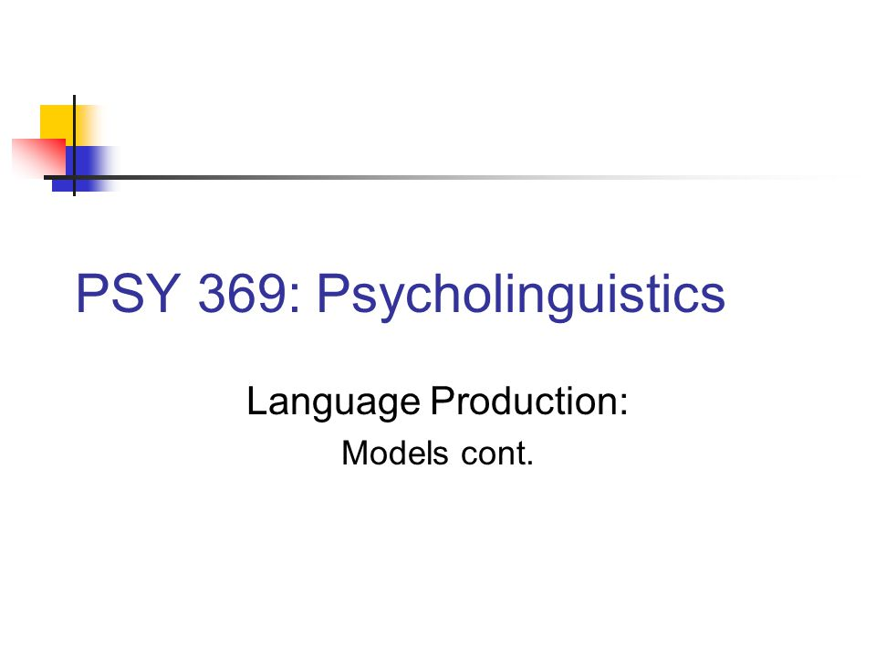 PSY 369: Psycholinguistics Language Production: Models cont.