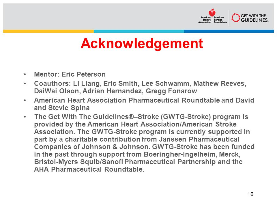 Acknowledgement Mentor: Eric Peterson Coauthors: Li Liang, Eric Smith, Lee Schwamm, Mathew Reeves, DaiWai Olson, Adrian Hernandez, Gregg Fonarow American Heart Association Pharmaceutical Roundtable and David and Stevie Spina The Get With The Guidelines®–Stroke (GWTG-Stroke) program is provided by the American Heart Association/American Stroke Association.