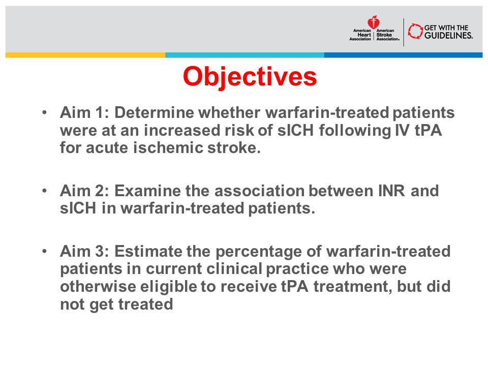 Objectives Aim 1: Determine whether warfarin-treated patients were at an increased risk of sICH following IV tPA for acute ischemic stroke.