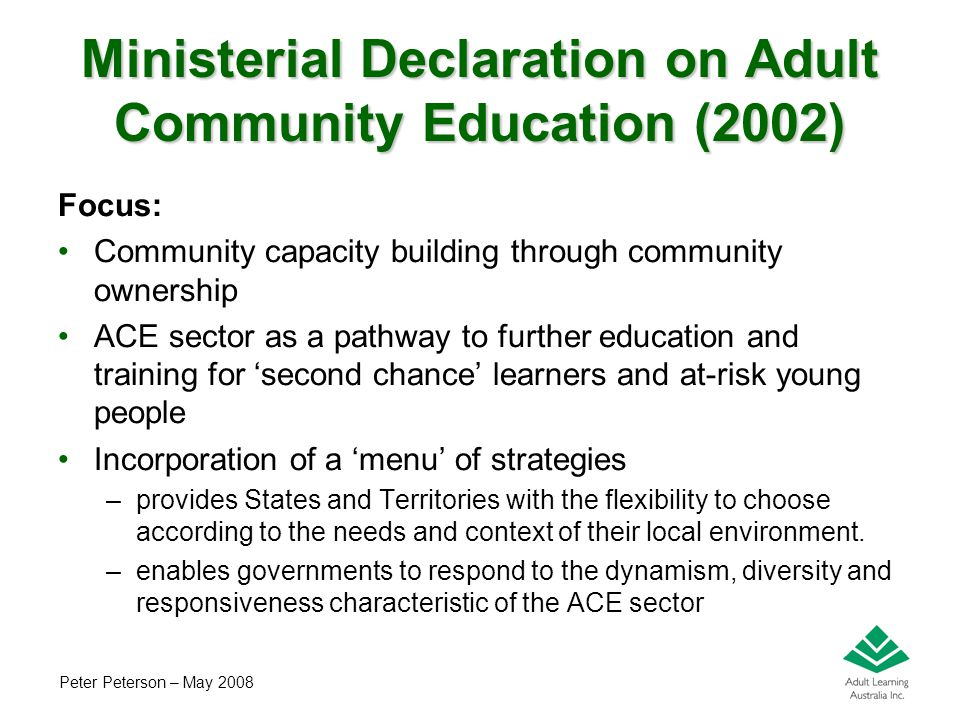 Peter Peterson – May 2008 Ministerial Declaration on Adult Community Education (2002) Focus: Community capacity building through community ownership ACE sector as a pathway to further education and training for 'second chance' learners and at-risk young people Incorporation of a 'menu' of strategies –provides States and Territories with the flexibility to choose according to the needs and context of their local environment.