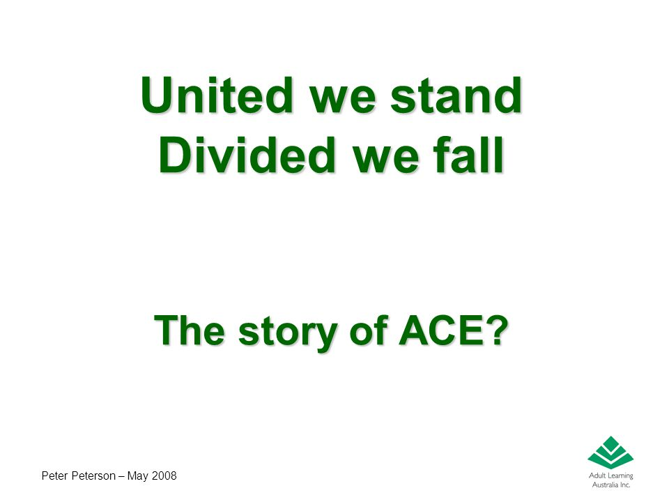 Peter Peterson – May 2008 United we stand Divided we fall The story of ACE? Attributed to Aesop in The Four Oxen and the Lion and The Bundle of Sticks