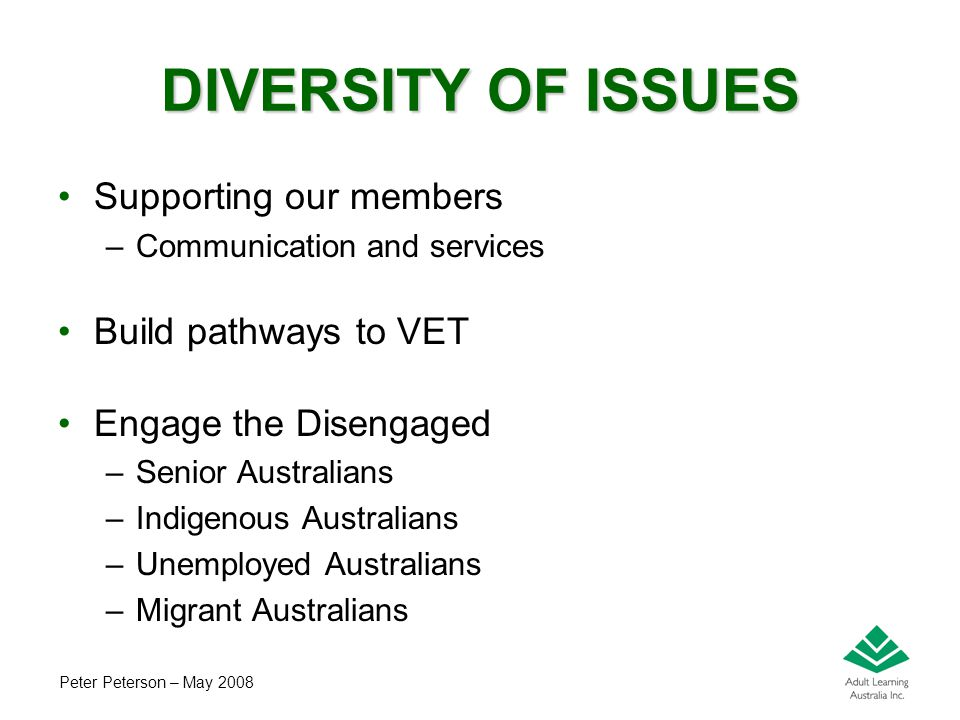 Peter Peterson – May 2008 DIVERSITY OF ISSUES Supporting our members –Communication and services Build pathways to VET Engage the Disengaged –Senior A