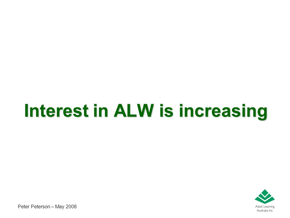 Peter Peterson – May 2008 Interest in ALW is increasing