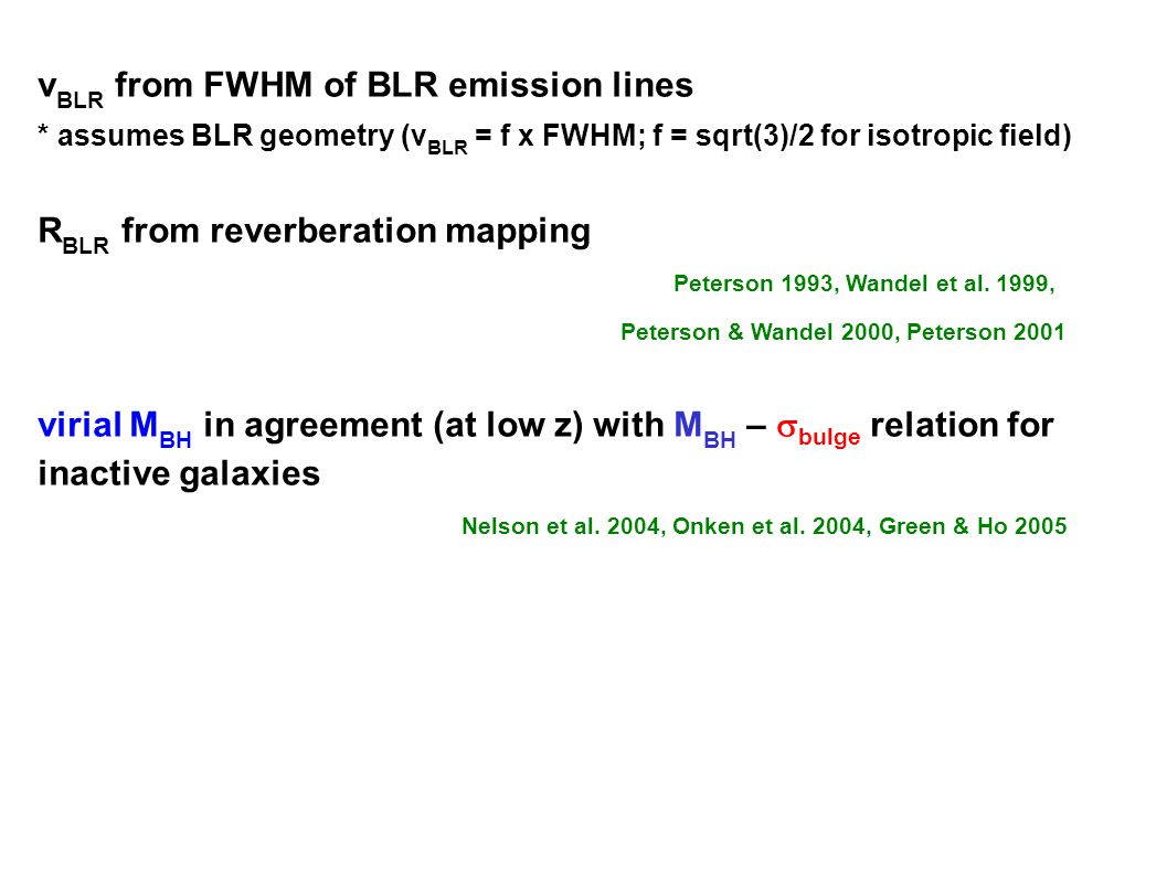 v BLR from FWHM of BLR emission lines * assumes BLR geometry (v BLR = f x FWHM; f = sqrt(3)/2 for isotropic field) R BLR from reverberation mapping Peterson 1993, Wandel et al.