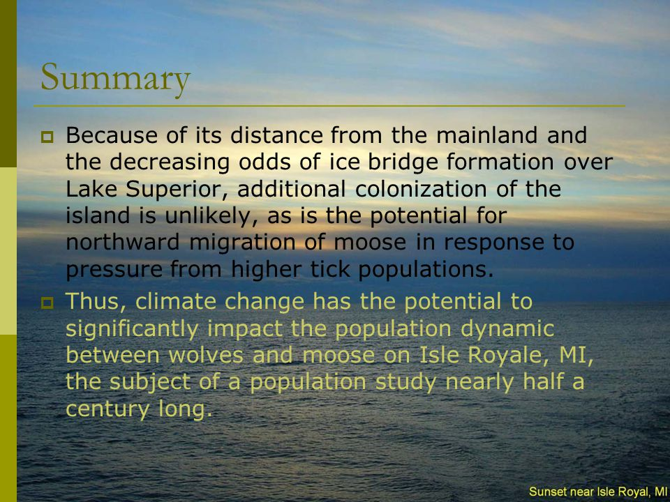 Summary  Because of its distance from the mainland and the decreasing odds of ice bridge formation over Lake Superior, additional colonization of the