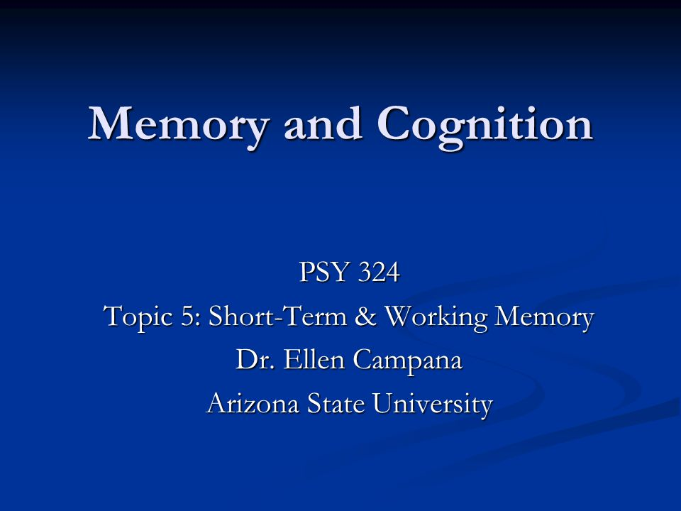 Memory and Cognition PSY 324 Topic 5: Short-Term & Working Memory Dr.