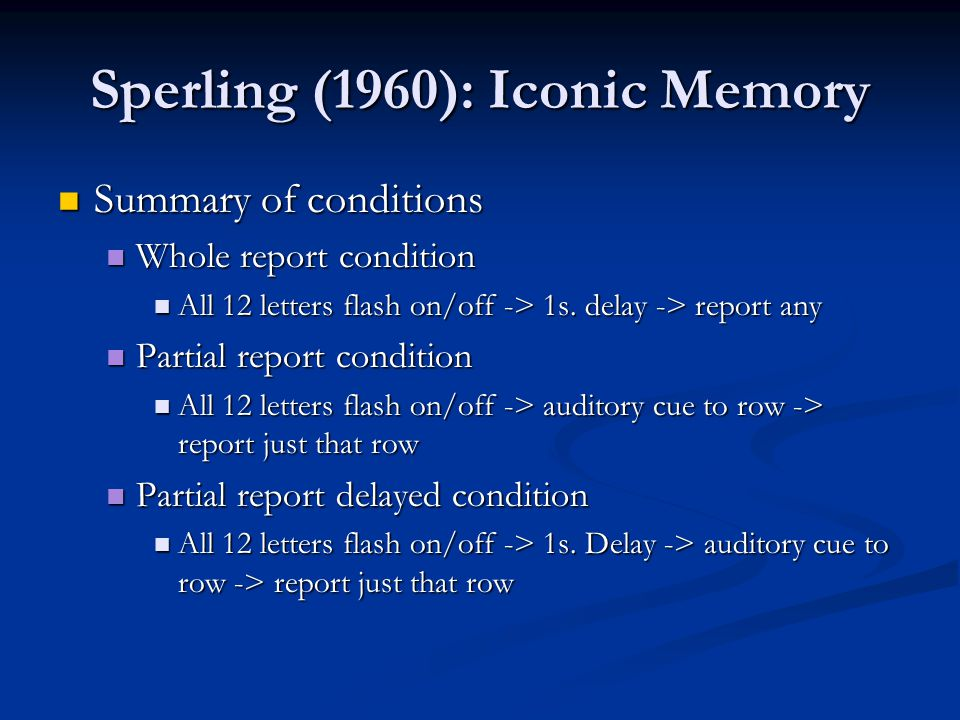 Sperling (1960): Iconic Memory Summary of conditions Summary of conditions Whole report condition Whole report condition All 12 letters flash on/off -> 1s.
