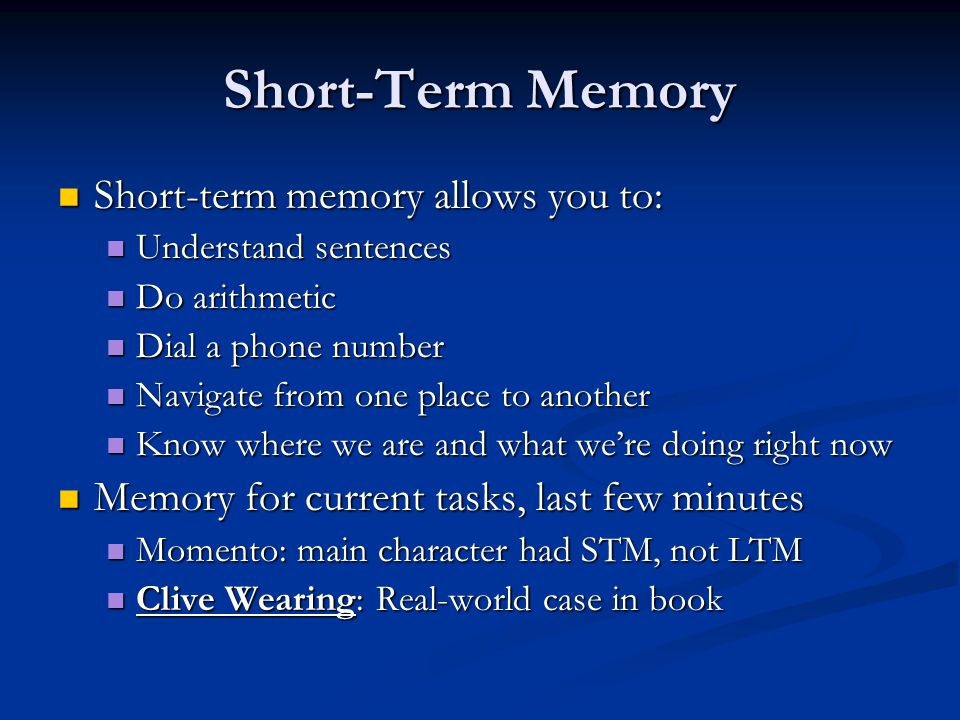 Short-Term Memory Short-term memory allows you to: Short-term memory allows you to: Understand sentences Understand sentences Do arithmetic Do arithmetic Dial a phone number Dial a phone number Navigate from one place to another Navigate from one place to another Know where we are and what we're doing right now Know where we are and what we're doing right now Memory for current tasks, last few minutes Memory for current tasks, last few minutes Momento: main character had STM, not LTM Momento: main character had STM, not LTM Clive Wearing: Real-world case in book Clive Wearing: Real-world case in book