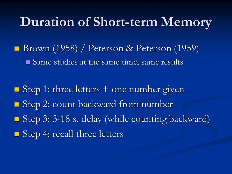 Duration of Short-term Memory Brown (1958) / Peterson & Peterson (1959) Brown (1958) / Peterson & Peterson (1959) Same studies at the same time, same results Same studies at the same time, same results Step 1: three letters + one number given Step 1: three letters + one number given Step 2: count backward from number Step 2: count backward from number Step 3: 3-18 s.