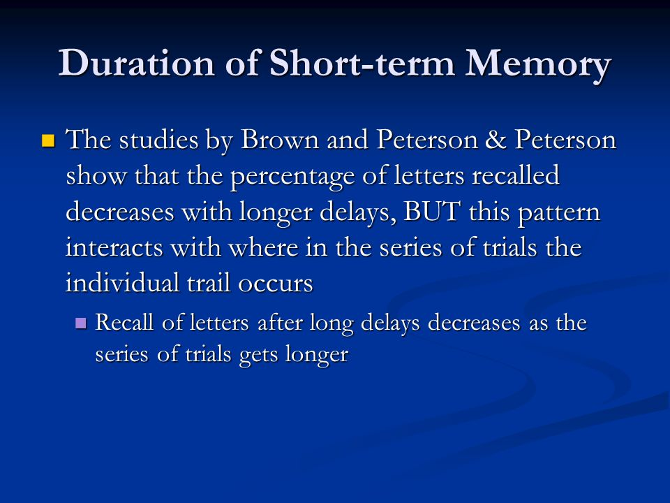 Duration of Short-term Memory The studies by Brown and Peterson & Peterson show that the percentage of letters recalled decreases with longer delays, BUT this pattern interacts with where in the series of trials the individual trail occurs The studies by Brown and Peterson & Peterson show that the percentage of letters recalled decreases with longer delays, BUT this pattern interacts with where in the series of trials the individual trail occurs Recall of letters after long delays decreases as the series of trials gets longer Recall of letters after long delays decreases as the series of trials gets longer