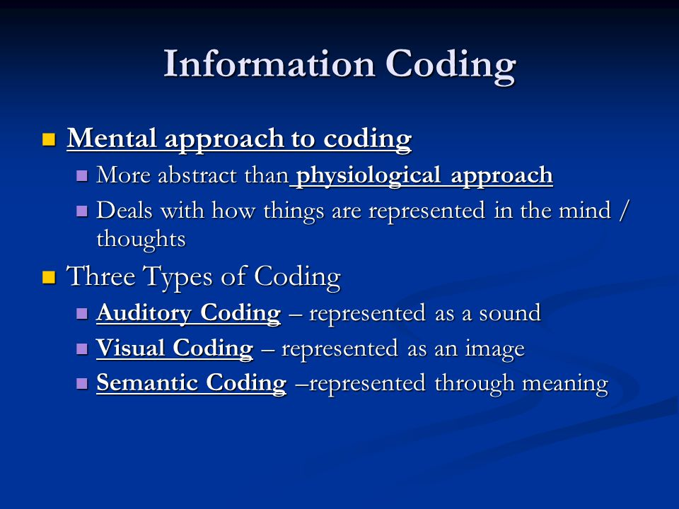 Information Coding Mental approach to coding Mental approach to coding More abstract than physiological approach More abstract than physiological approach Deals with how things are represented in the mind / thoughts Deals with how things are represented in the mind / thoughts Three Types of Coding Three Types of Coding Auditory Coding – represented as a sound Auditory Coding – represented as a sound Visual Coding – represented as an image Visual Coding – represented as an image Semantic Coding –represented through meaning Semantic Coding –represented through meaning
