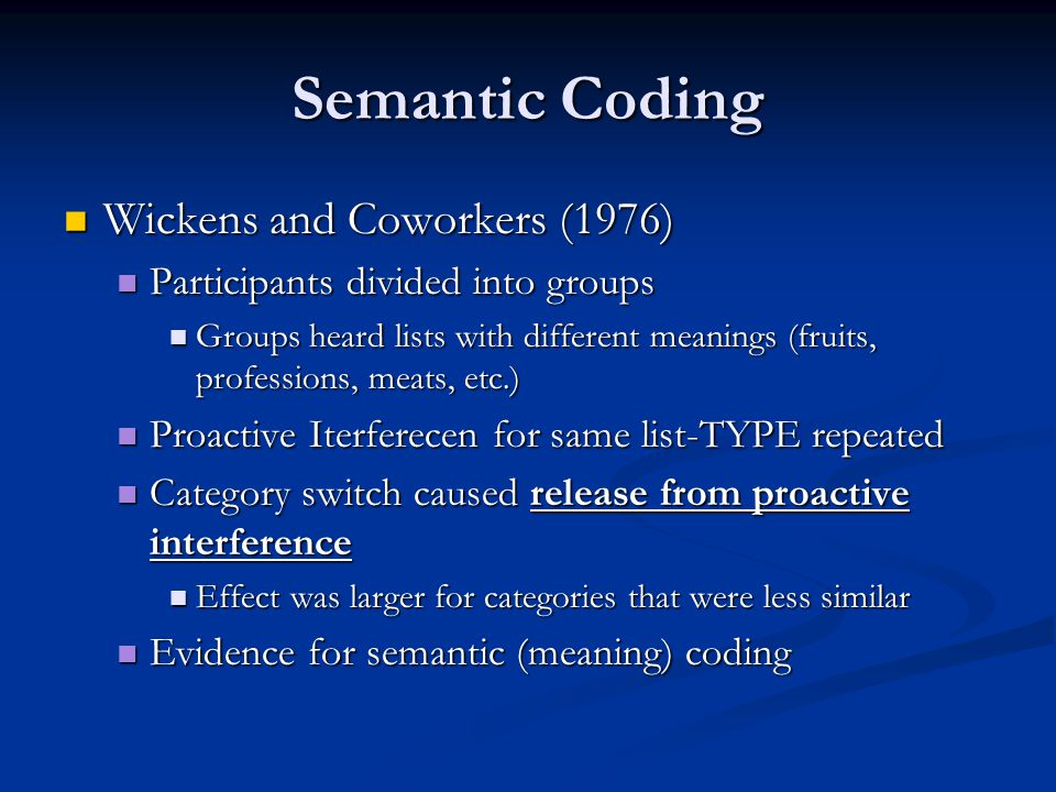 Semantic Coding Wickens and Coworkers (1976) Wickens and Coworkers (1976) Participants divided into groups Participants divided into groups Groups heard lists with different meanings (fruits, professions, meats, etc.) Groups heard lists with different meanings (fruits, professions, meats, etc.) Proactive Iterferecen for same list-TYPE repeated Proactive Iterferecen for same list-TYPE repeated Category switch caused release from proactive interference Category switch caused release from proactive interference Effect was larger for categories that were less similar Effect was larger for categories that were less similar Evidence for semantic (meaning) coding Evidence for semantic (meaning) coding