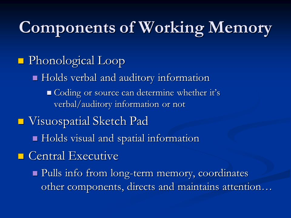 Components of Working Memory Phonological Loop Phonological Loop Holds verbal and auditory information Holds verbal and auditory information Coding or source can determine whether it's verbal/auditory information or not Coding or source can determine whether it's verbal/auditory information or not Visuospatial Sketch Pad Visuospatial Sketch Pad Holds visual and spatial information Holds visual and spatial information Central Executive Central Executive Pulls info from long-term memory, coordinates other components, directs and maintains attention… Pulls info from long-term memory, coordinates other components, directs and maintains attention…