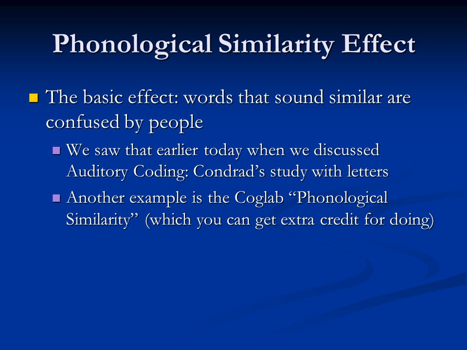 Phonological Similarity Effect The basic effect: words that sound similar are confused by people The basic effect: words that sound similar are confused by people We saw that earlier today when we discussed Auditory Coding: Condrad's study with letters We saw that earlier today when we discussed Auditory Coding: Condrad's study with letters Another example is the Coglab Phonological Similarity (which you can get extra credit for doing) Another example is the Coglab Phonological Similarity (which you can get extra credit for doing)