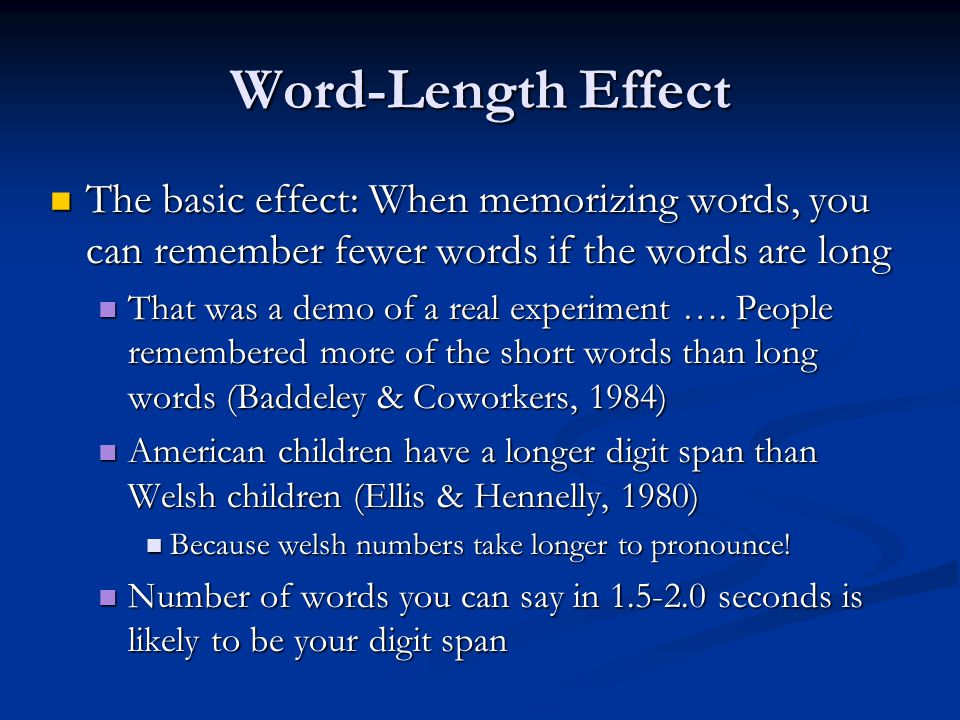Word-Length Effect The basic effect: When memorizing words, you can remember fewer words if the words are long The basic effect: When memorizing words, you can remember fewer words if the words are long That was a demo of a real experiment ….